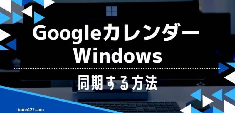 GoogleカレンダーとWindowsを同期してスケジュール管理する方法