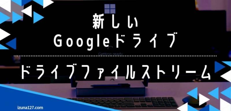 新 Google ドライブアプリ へ移行・使い方【ドライブファイルストリーム】
