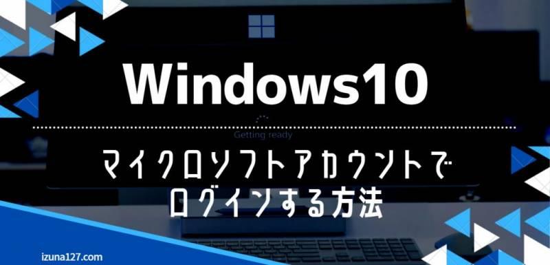 Windows10に「マイクロソフトアカウント」を紐づけてログインする方法
