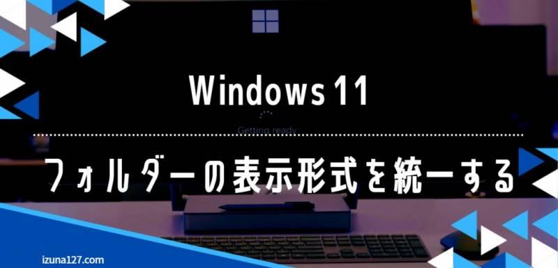 Windows 11 フォルダーの表示形式を統一する方法
